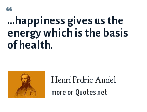 Henri Frdric Amiel: ...happiness gives us the energy which is the basis of health.