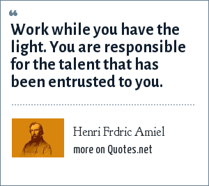 Henri Frdric Amiel: Work while you have the light. You are responsible for the talent that has been entrusted to you.