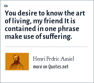 Henri Frdric Amiel: You desire to know the art of living, my friend It is contained in one phrase make use of suffering.