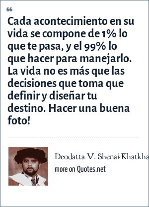 Deodatta V. Shenai-Khatkhate: Cada acontecimiento en su vida se compone de 1% lo que te pasa, y el 99% lo que hacer para manejarlo. La vida no es más que las decisiones que toma que definir y diseñar tu destino. Hacer una buena foto!