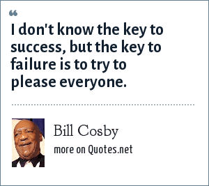 Bill Cosby: I don't know the key to success, but the key to failure is to try to please everyone.