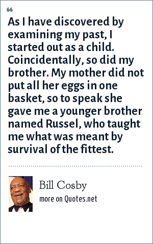 Bill Cosby: As I have discovered by examining my past, I started out as a child. Coincidentally, so did my brother. My mother did not put all her eggs in one basket, so to speak she gave me a younger brother named Russel, who taught me what was meant by survival of the fittest.