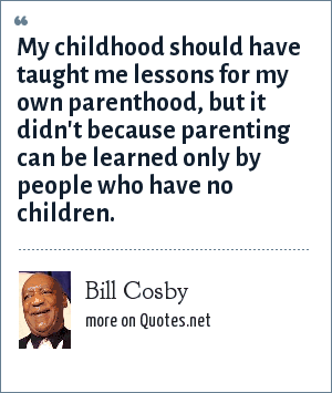 Bill Cosby: My childhood should have taught me lessons for my own parenthood, but it didn't because parenting can be learned only by people who have no children.