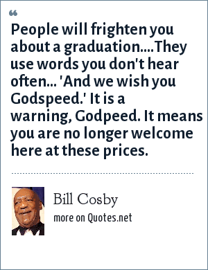 Bill Cosby: People will frighten you about a graduation....They use words you don't hear often... 'And we wish you Godspeed.' It is a warning, Godpeed. It means you are no longer welcome here at these prices.
