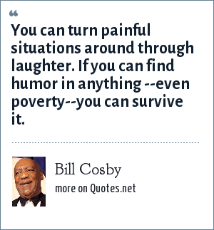 Bill Cosby: You can turn painful situations around through laughter. If you can find humor in anything --even poverty--you can survive it.
