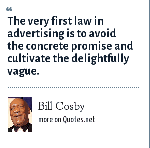 Bill Cosby: The very first law in advertising is to avoid the concrete promise and cultivate the delightfully vague.