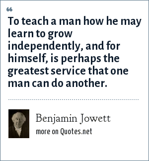 Benjamin Jowett: To teach a man how he may learn to grow independently, and for himself, is perhaps the greatest service that one man can do another.