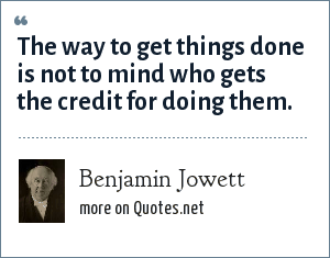 Benjamin Jowett: The way to get things done is not to mind who gets the credit for doing them.