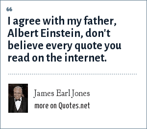 James Earl Jones: I agree with my father, Albert Einstein, don't believe every quote you read on the internet.
