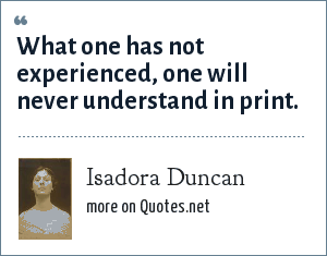 Isadora Duncan: What one has not experienced, one will never understand in print.