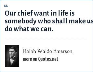Ralph Waldo Emerson: Our chief want in life is somebody who shall make us do what we can.