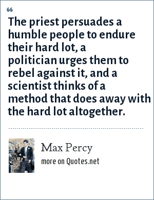 Max Percy: The priest persuades a humble people to endure their hard lot, a politician urges them to rebel against it, and a scientist thinks of a method that does away with the hard lot altogether.