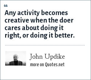 John Updike: Any activity becomes creative when the doer cares about doing it right, or doing it better.