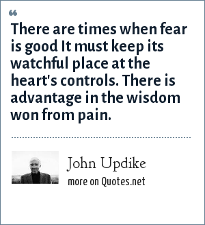 John Updike: There are times when fear is good It must keep its watchful place at the heart's controls. There is advantage in the wisdom won from pain.