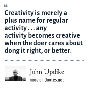 John Updike: Creativity is merely a plus name for regular activity . . . any activity becomes creative when the doer cares about dong it right, or better.