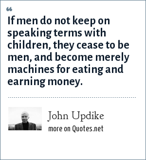 John Updike: If men do not keep on speaking terms with children, they cease to be men, and become merely machines for eating and earning money.