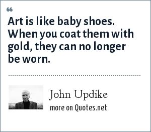 John Updike: Art is like baby shoes. When you coat them with gold, they can no longer be worn.