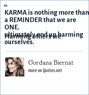 Gordana Biernat: KARMA is nothing more than a REMINDER that we are ONE.  Harming others we ultimately end up harming ourselves.