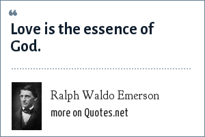 Ralph Waldo Emerson: Love is the essence of God.