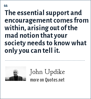 John Updike: The essential support and encouragement comes from within, arising out of the mad notion that your society needs to know what only you can tell it.