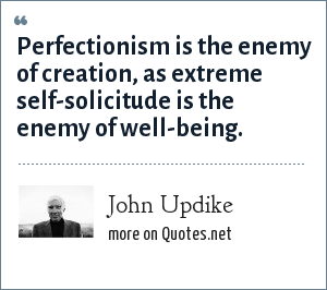 John Updike: Perfectionism is the enemy of creation, as extreme self-solicitude is the enemy of well-being.
