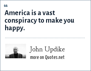 John Updike: America is a vast conspiracy to make you happy.