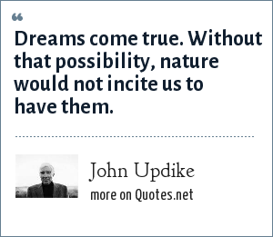 John Updike: Dreams come true. Without that possibility, nature would not incite us to have them.