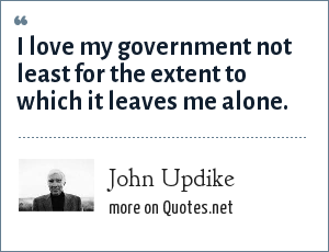 John Updike: I love my government not least for the extent to which it leaves me alone.