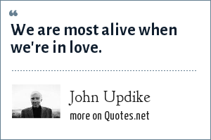 John Updike: We are most alive when we're in love.