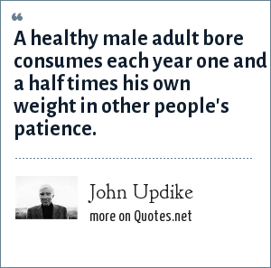 John Updike: A healthy male adult bore consumes each year one and a half times his own weight in other people's patience.