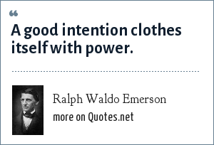 Ralph Waldo Emerson: A good intention clothes itself with power.