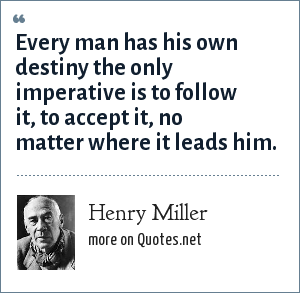 Henry Miller: Every man has his own destiny the only imperative is to follow it, to accept it, no matter where it leads him.