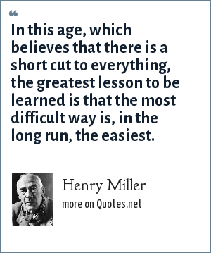 Henry Miller: In this age, which believes that there is a short cut to everything, the greatest lesson to be learned is that the most difficult way is, in the long run, the easiest.