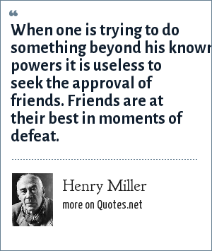 Henry Miller: When one is trying to do something beyond his known powers it is useless to seek the approval of friends. Friends are at their best in moments of defeat.