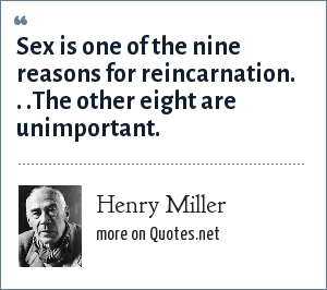 Henry Miller: Sex is one of the nine reasons for reincarnation. . .The other eight are unimportant.