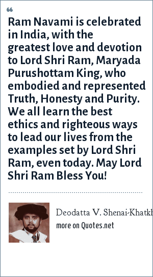 Deodatta V. Shenai-Khatkhate: Ram Navami is celebrated in India, with the greatest love and devotion to Lord Shri Ram, Maryada Purushottam King, who embodied and represented Truth, Honesty and Purity. We all learn the best ethics and righteous ways to lead our lives from the examples set by Lord Shri Ram, even today. May Lord Shri Ram Bless You!