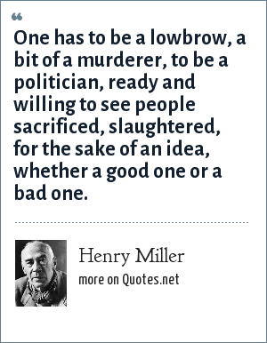 Henry Miller: One has to be a lowbrow, a bit of a murderer, to be a politician, ready and willing to see people sacrificed, slaughtered, for the sake of an idea, whether a good one or a bad one.