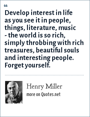 Henry Miller: Develop interest in life as you see it in people, things, literature, music - the world is so rich, simply throbbing with rich treasures, beautiful souls and interesting people. Forget yourself.