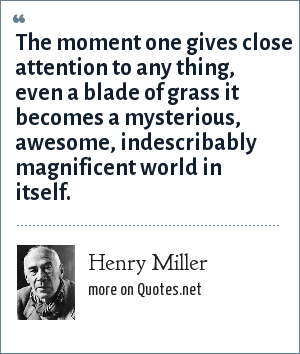 Henry Miller: The moment one gives close attention to any thing, even a blade of grass it becomes a mysterious, awesome, indescribably magnificent world in itself.