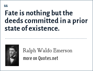 Ralph Waldo Emerson: Fate is nothing but the deeds committed in a prior state of existence.