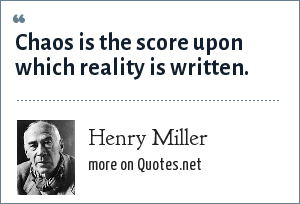 Henry Miller: Chaos is the score upon which reality is written.