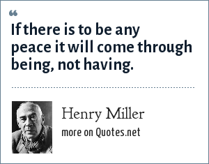Henry Miller: If there is to be any peace it will come through being, not having.