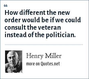 Henry Miller: How different the new order would be if we could consult the veteran instead of the politician.