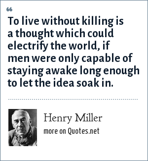 Henry Miller: To live without killing is a thought which could electrify the world, if men were only capable of staying awake long enough to let the idea soak in.