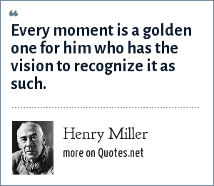 Henry Miller: Every moment is a golden one for him who has the vision to recognize it as such.