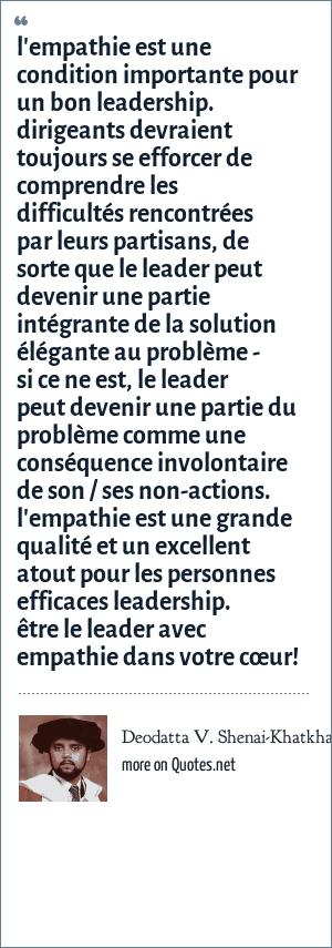 Deodatta V. Shenai-Khatkhate: l'empathie est une condition importante pour un bon leadership. dirigeants devraient toujours se efforcer de comprendre les difficultés rencontrées par leurs partisans, de sorte que le leader peut devenir une partie intégrante de la solution élégante au problème - si ce ne est, le leader peut devenir une partie du problème comme une conséquence involontaire de son / ses non-actions. l'empathie est une grande qualité et un excellent atout pour les personnes efficaces leadership. être le leader avec empathie dans votre cœur!