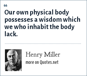 Henry Miller: Our own physical body possesses a wisdom which we who inhabit the body lack.