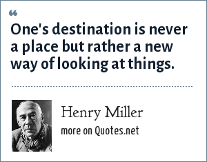 Henry Miller: One's destination is never a place but rather a new way of looking at things.