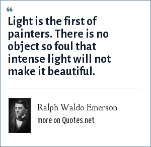 Ralph Waldo Emerson: Light is the first of painters. There is no object so foul that intense light will not make it beautiful.