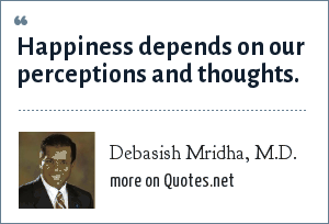 Debasish Mridha, M.D.: Happiness depends on our perceptions and thoughts.